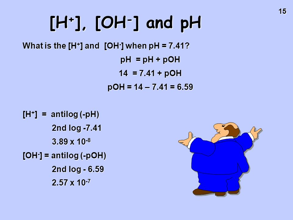 [H+], [OH-] and pH What is the [H+] and [OH-] when pH = 7.41